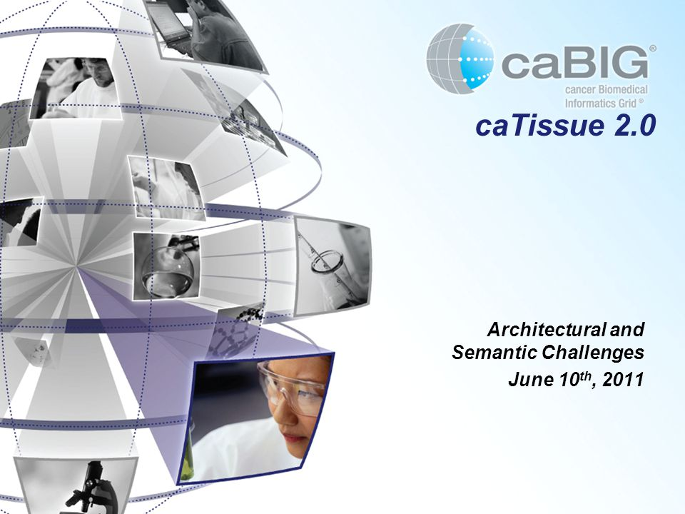 caTissue 2.0 Architectural and Semantic Challenges June 10 th, 2011