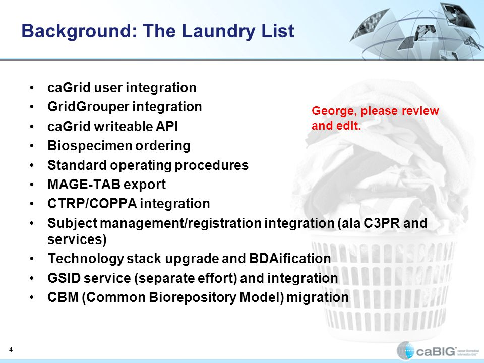 4 Background: The Laundry List caGrid user integration GridGrouper integration caGrid writeable API Biospecimen ordering Standard operating procedures MAGE-TAB export CTRP/COPPA integration Subject management/registration integration (ala C3PR and services) Technology stack upgrade and BDAification GSID service (separate effort) and integration CBM (Common Biorepository Model) migration George, please review and edit.