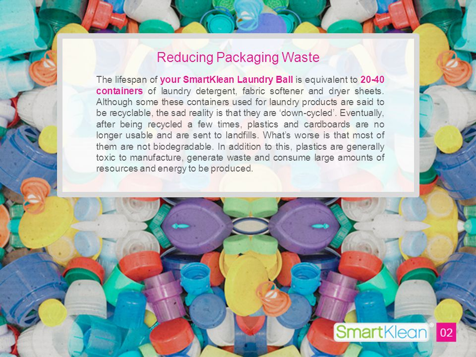 Reducing Packaging Waste The lifespan of your SmartKlean Laundry Ball is equivalent to 20-40 containers of laundry detergent, fabric softener and dryer sheets.