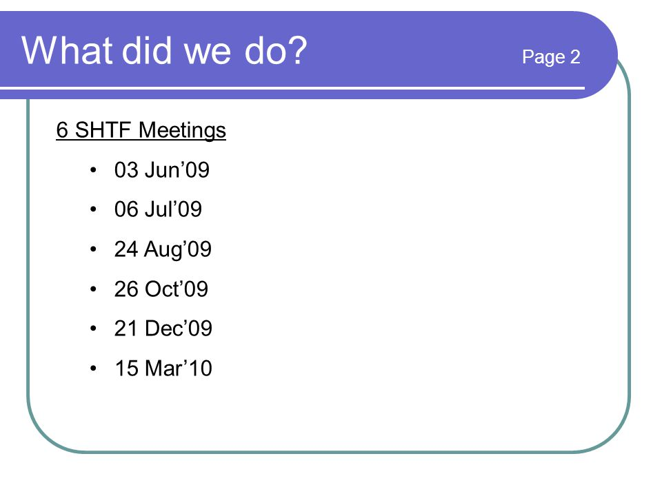 What did we do? Page 2 6 SHTF Meetings 03 Jun'09 06 Jul'09 24 Aug'09 26 Oct'09 21 Dec'09 15 Mar'10