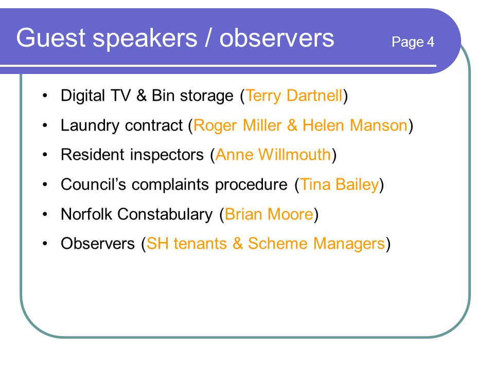 Guest speakers / observers Page 4 Digital TV & Bin storage (Terry Dartnell) Laundry contract (Roger Miller & Helen Manson) Resident inspectors (Anne Willmouth) Council's complaints procedure (Tina Bailey) Norfolk Constabulary (Brian Moore) Observers (SH tenants & Scheme Managers)