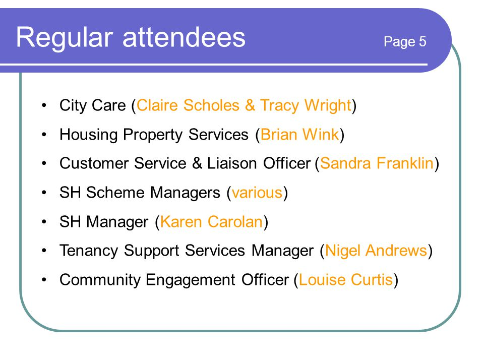 Regular attendees Page 5 City Care (Claire Scholes & Tracy Wright) Housing Property Services (Brian Wink) Customer Service & Liaison Officer (Sandra Franklin) SH Scheme Managers (various) SH Manager (Karen Carolan) Tenancy Support Services Manager (Nigel Andrews) Community Engagement Officer (Louise Curtis)