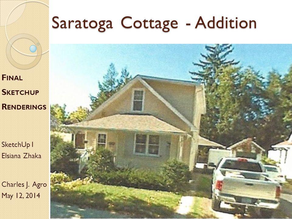 Saratoga Cottage - Addition F INAL S KETCHUP R ENDERINGS SketchUp I Elsiana Zhaka Charles J. Agro May 12, 2014
