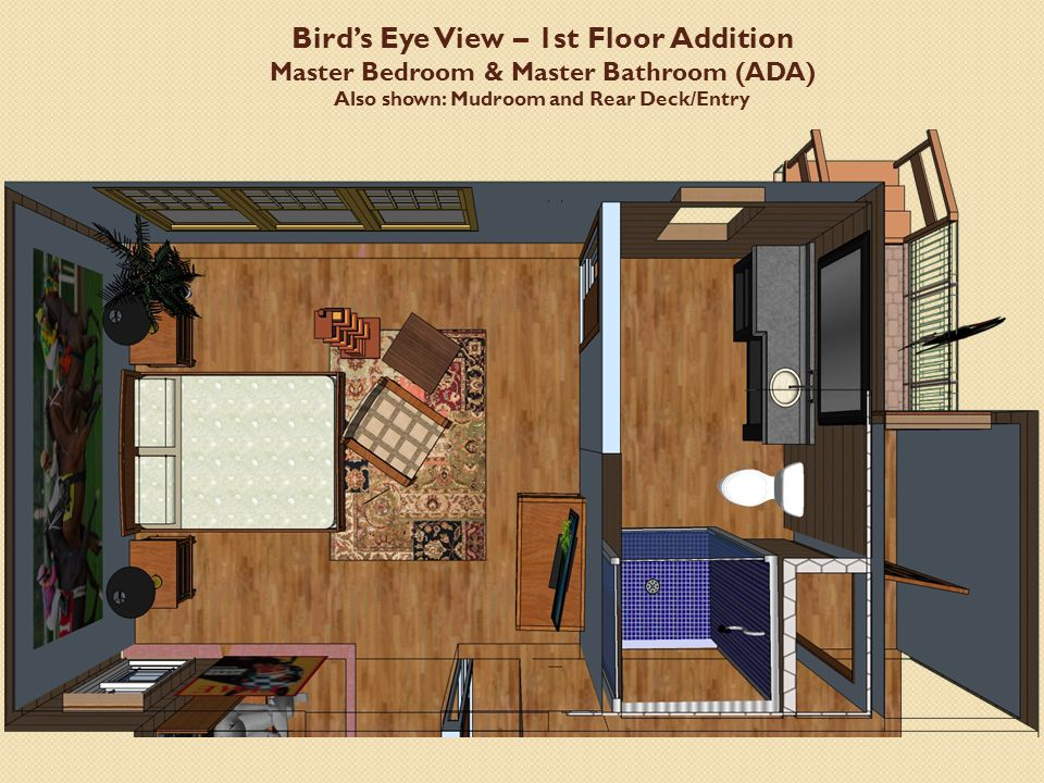 Bird's Eye View – 1st Floor Addition Master Bedroom & Master Bathroom (ADA) Also shown: Mudroom and Rear Deck/Entry