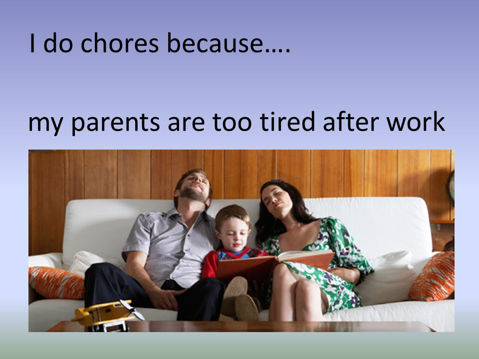 I do chores because…. my parents are too tired after work