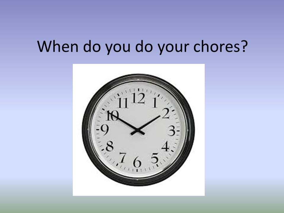 When do you do your chores