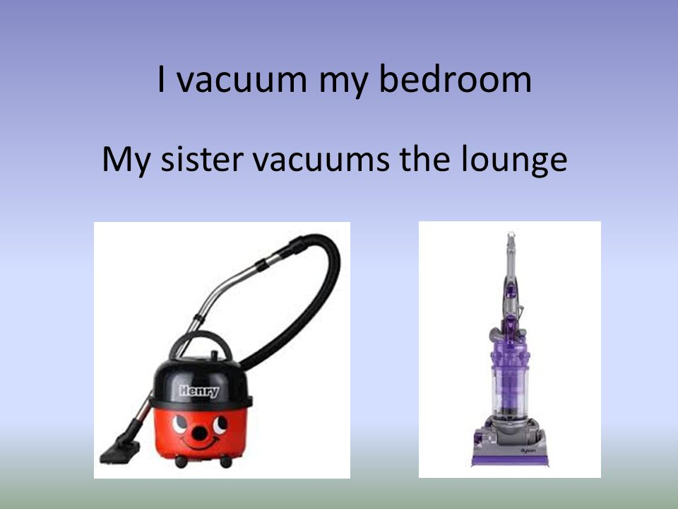 I vacuum my bedroom My sister vacuums the lounge
