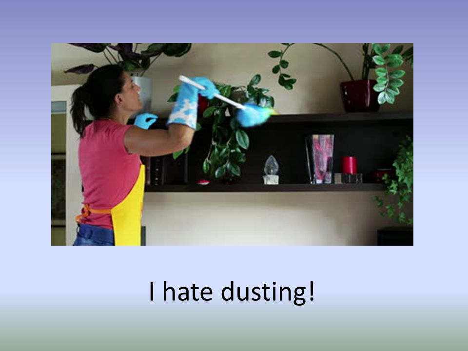 I hate dusting!