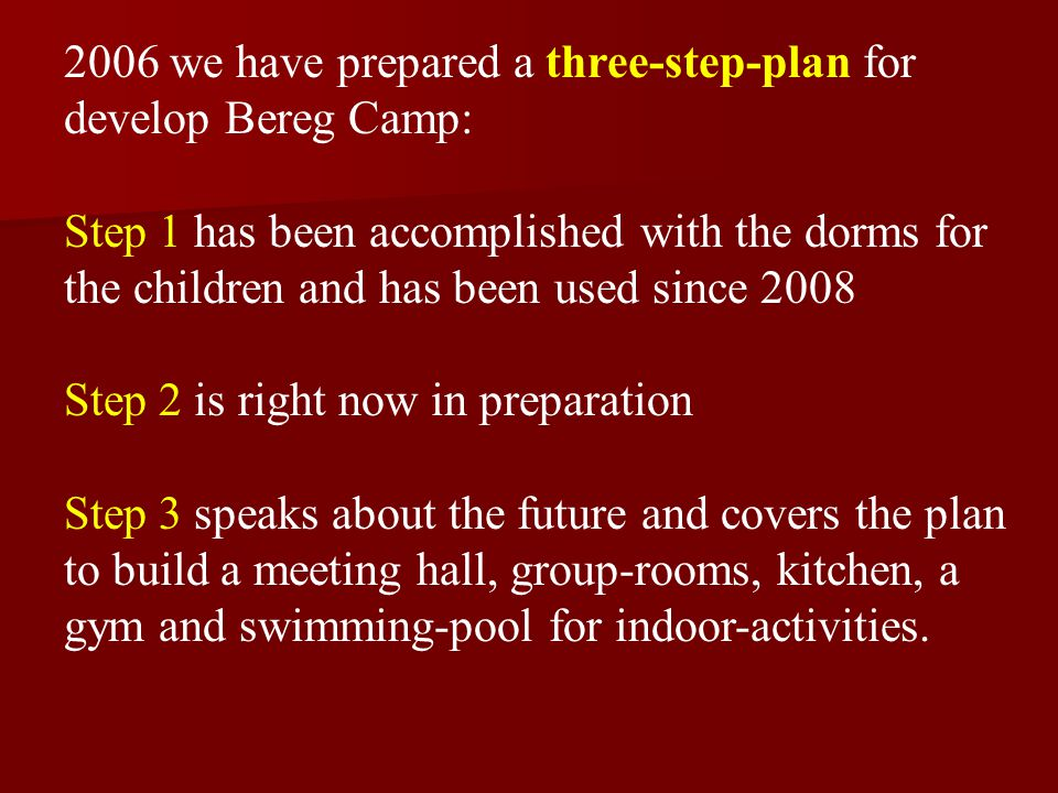 2006 we have prepared a three-step-plan for develop Bereg Camp: Step 1 has been accomplished with the dorms for the children and has been used since 2008 Step 2 is right now in preparation Step 3 speaks about the future and covers the plan to build a meeting hall, group-rooms, kitchen, a gym and swimming-pool for indoor-activities.