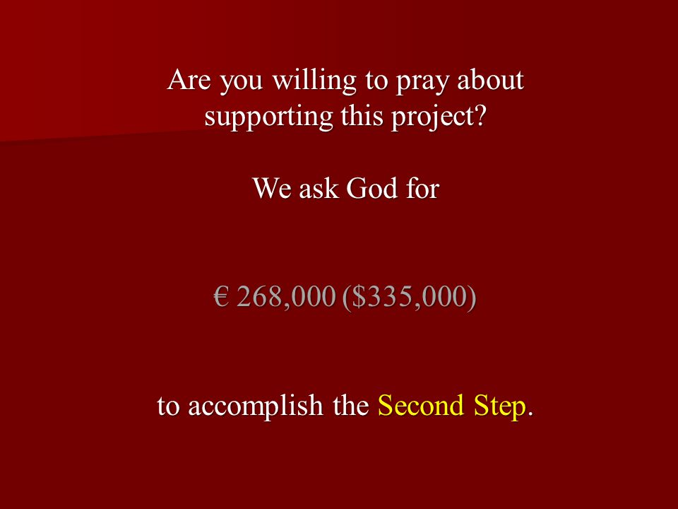Are you willing to pray about supporting this project? We ask God for € 268,000 ($335,000) to accomplish the Second Step.