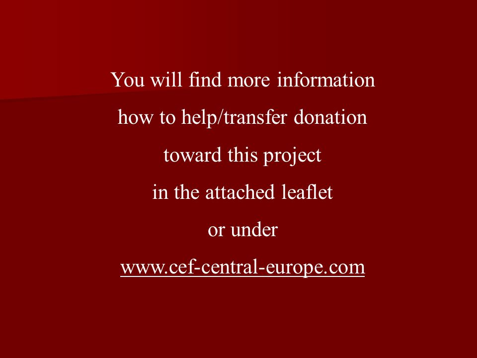 You will find more information how to help/transfer donation toward this project in the attached leaflet or under www.cef-central-europe.com