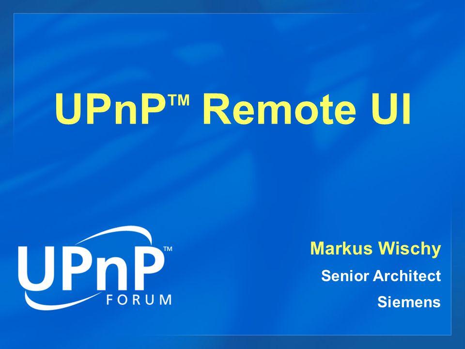 UPnP TM Remote UI Markus Wischy Senior Architect Siemens