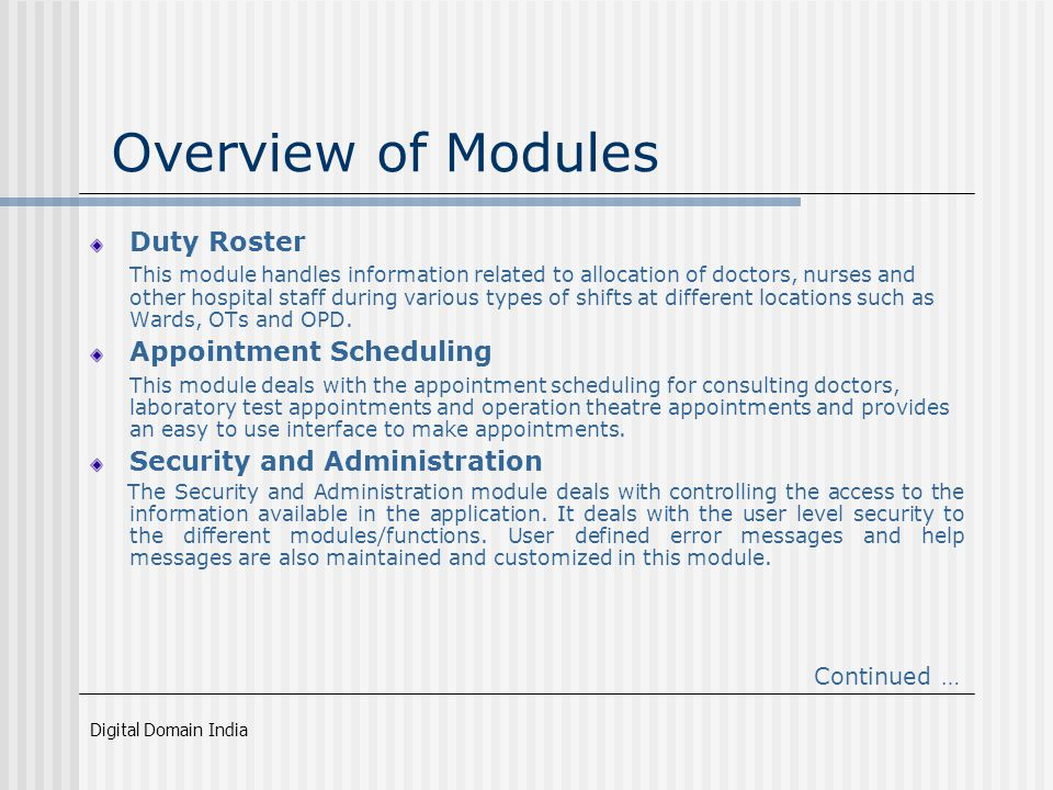 Digital Domain India Overview of Modules Duty Roster This module handles information related to allocation of doctors, nurses and other hospital staff during various types of shifts at different locations such as Wards, OTs and OPD.