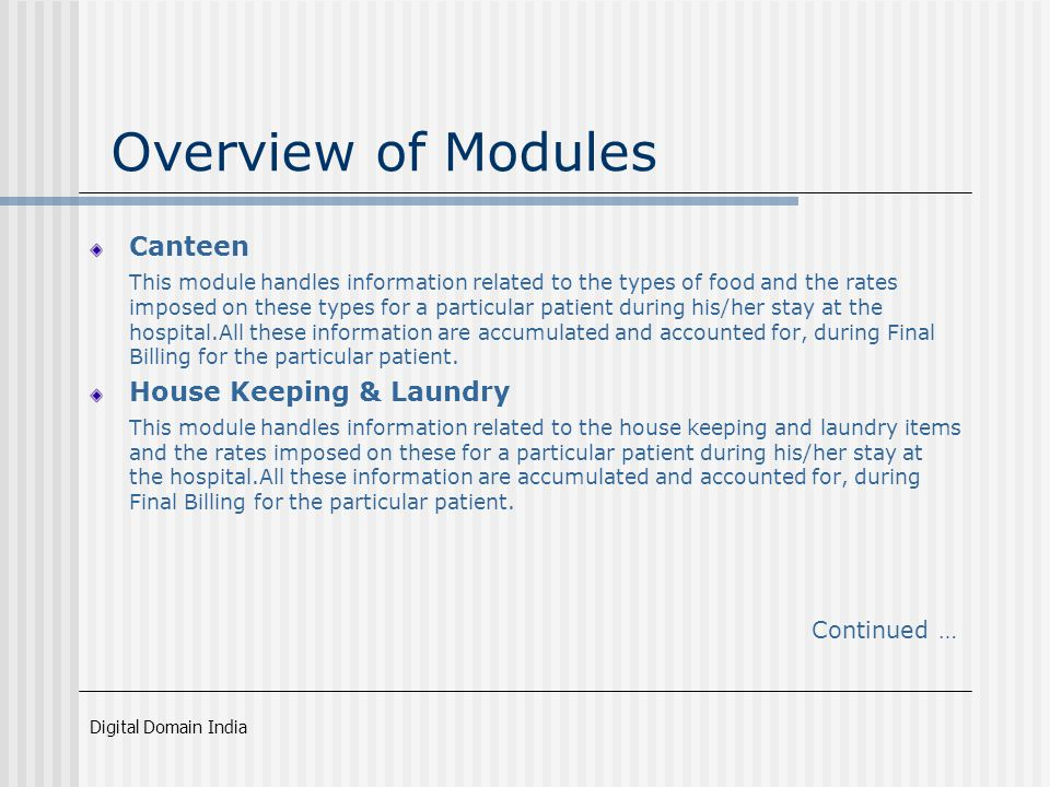 Digital Domain India Overview of Modules Canteen This module handles information related to the types of food and the rates imposed on these types for a particular patient during his/her stay at the hospital.All these information are accumulated and accounted for, during Final Billing for the particular patient.
