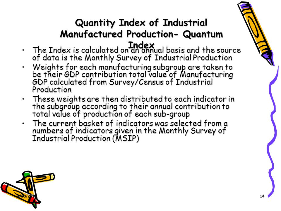 4/30/201514 Quantity Index of Industrial Manufactured Production- Quantum Index The Index is calculated on an annual basis and the source of data is the Monthly Survey of Industrial ProductionThe Index is calculated on an annual basis and the source of data is the Monthly Survey of Industrial Production Weights for each manufacturing subgroup are taken to be their GDP contribution total value of Manufacturing GDP calculated from Survey/Census of Industrial ProductionWeights for each manufacturing subgroup are taken to be their GDP contribution total value of Manufacturing GDP calculated from Survey/Census of Industrial Production These weights are then distributed to each indicator in the subgroup according to their annual contribution to total value of production of each sub-groupThese weights are then distributed to each indicator in the subgroup according to their annual contribution to total value of production of each sub-group The current basket of indicators was selected from a numbers of indicators given in the Monthly Survey of Industrial Production (MSIP)The current basket of indicators was selected from a numbers of indicators given in the Monthly Survey of Industrial Production (MSIP)