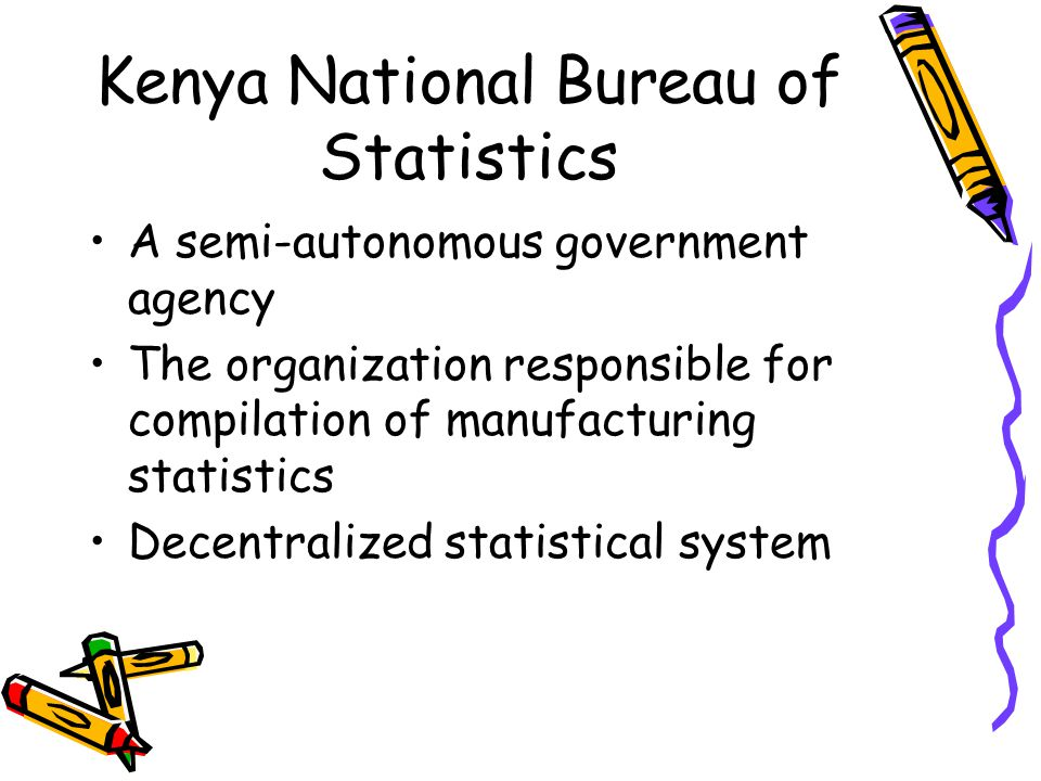 Kenya National Bureau of Statistics A semi-autonomous government agency The organization responsible for compilation of manufacturing statistics Decentralized statistical system