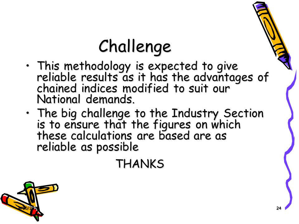 4/30/201524 Challenge This methodology is expected to give reliable results as it has the advantages of chained indices modified to suit our National demands.This methodology is expected to give reliable results as it has the advantages of chained indices modified to suit our National demands.