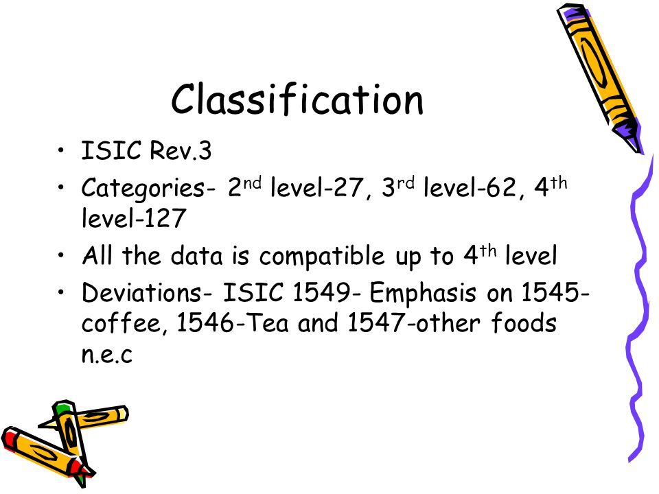 Classification ISIC Rev.3 Categories- 2 nd level-27, 3 rd level-62, 4 th level-127 All the data is compatible up to 4 th level Deviations- ISIC 1549-