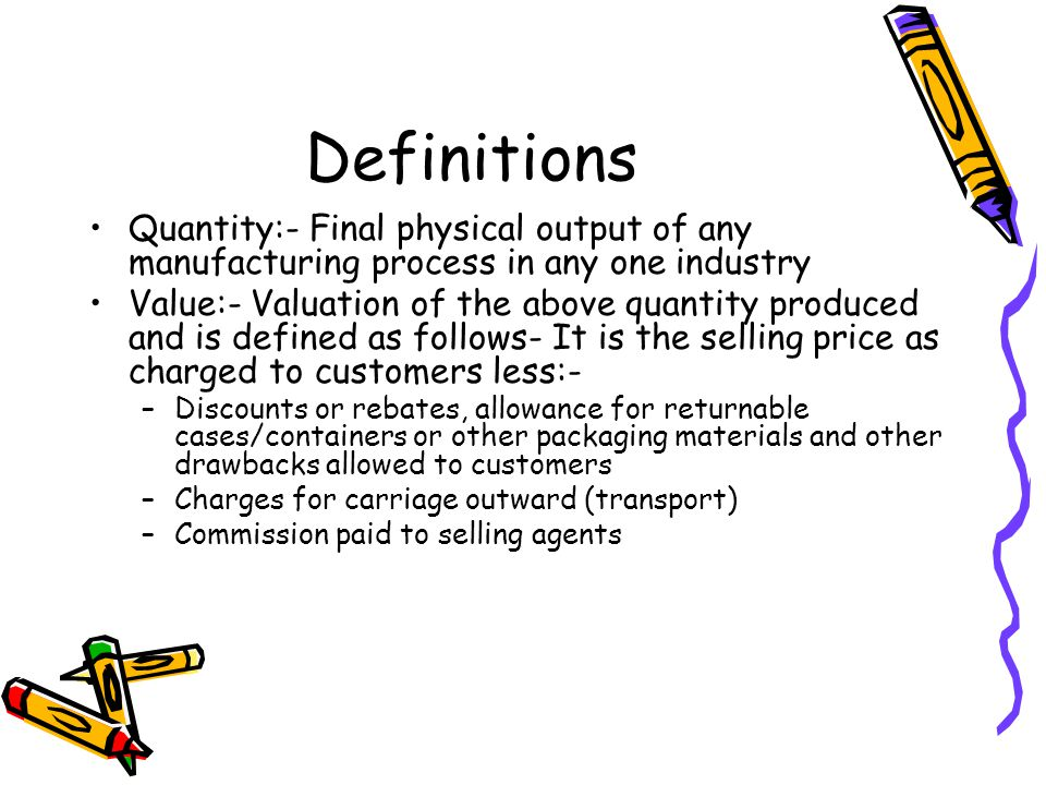 Definitions Quantity:- Final physical output of any manufacturing process in any one industry Value:- Valuation of the above quantity produced and is defined as follows- It is the selling price as charged to customers less:- –Discounts or rebates, allowance for returnable cases/containers or other packaging materials and other drawbacks allowed to customers –Charges for carriage outward (transport) –Commission paid to selling agents