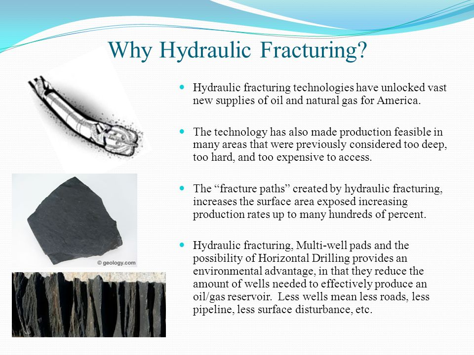 Why Hydraulic Fracturing? Hydraulic fracturing technologies have unlocked vast new supplies of oil and natural gas for America. The technology has als
