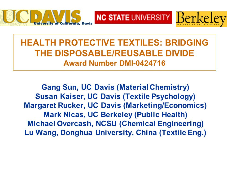 HEALTH PROTECTIVE TEXTILES: BRIDGING THE DISPOSABLE/REUSABLE DIVIDE Award Number DMI-0424716 Gang Sun, UC Davis (Material Chemistry) Susan Kaiser, UC Davis (Textile Psychology) Margaret Rucker, UC Davis (Marketing/Economics) Mark Nicas, UC Berkeley (Public Health) Michael Overcash, NCSU (Chemical Engineering) Lu Wang, Donghua University, China (Textile Eng.)