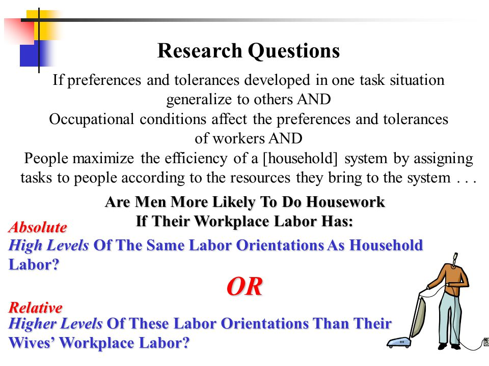 Research Questions If preferences and tolerances developed in one task situation generalize to others AND Occupational conditions affect the preferences and tolerances of workers AND People maximize the efficiency of a [household] system by assigning tasks to people according to the resources they bring to the system...