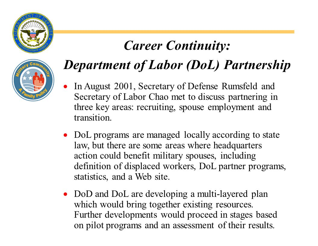 Career Continuity: Department of Labor (DoL) Partnership  In August 2001, Secretary of Defense Rumsfeld and Secretary of Labor Chao met to discuss partnering in three key areas: recruiting, spouse employment and transition.