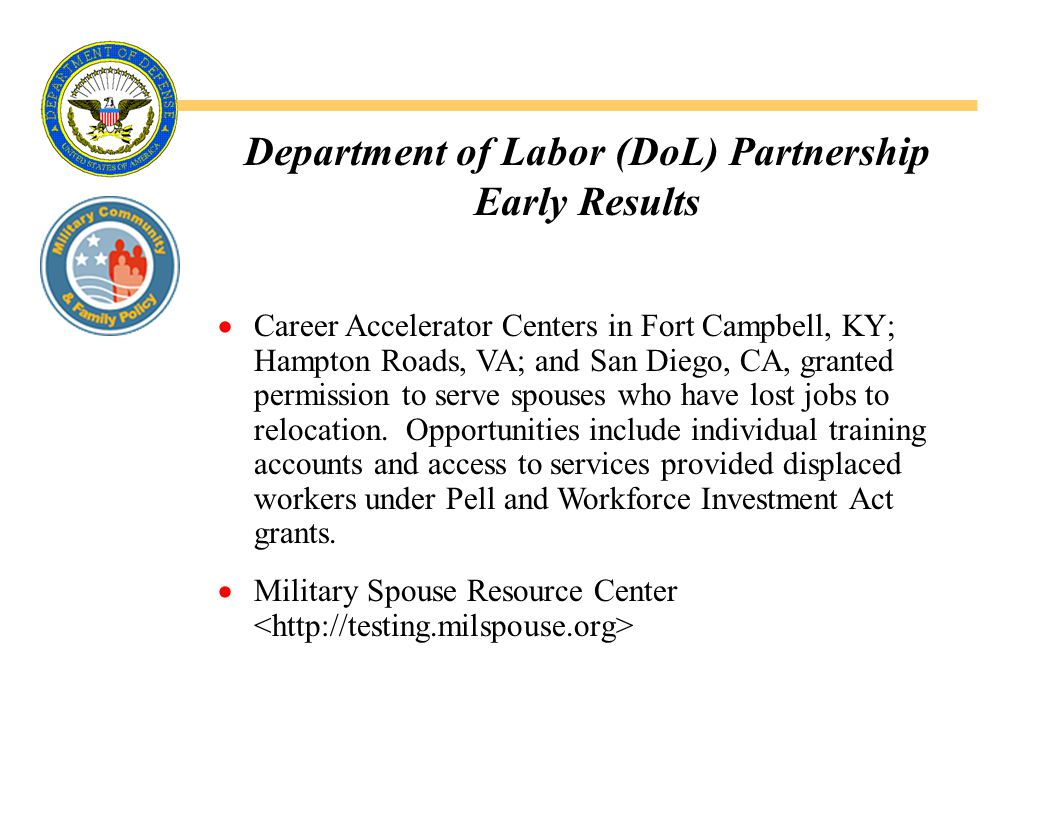 Department of Labor (DoL) Partnership Early Results  Career Accelerator Centers in Fort Campbell, KY; Hampton Roads, VA; and San Diego, CA, granted permission to serve spouses who have lost jobs to relocation.