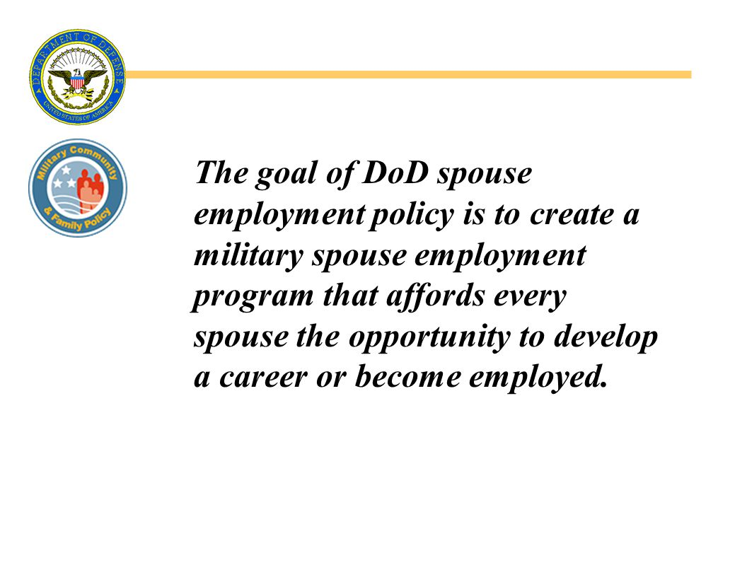 The goal of DoD spouse employment policy is to create a military spouse employment program that affords every spouse the opportunity to develop a career or become employed.