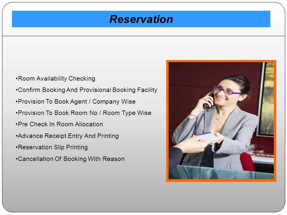 Room Availability Checking Confirm Booking And Provisional Booking Facility Provision To Book Agent / Company Wise Provision To Book Room No / Room Type Wise Pre Check In Room Allocation Advance Receipt Entry And Printing Reservation Slip Printing Cancellation Of Booking With Reason Reservation