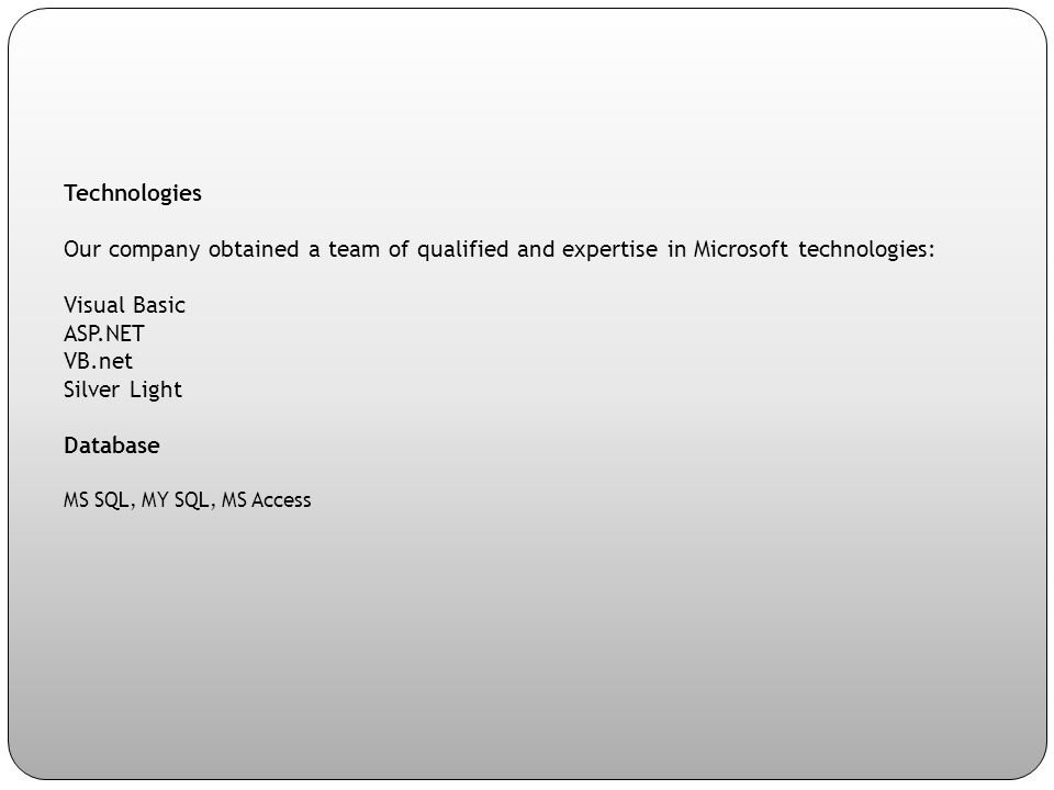 Technologies Our company obtained a team of qualified and expertise in Microsoft technologies: Visual Basic ASP.NET VB.net Silver Light Database MS SQL, MY SQL, MS Access