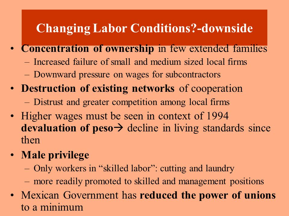 Changing Labor Conditions?-upside For some skilled jobs (cutting and laundry), labor shortages due to need for more skilled labor –High turnover- Labor wars Higher wages for some skilled laborers Upscale labels promote improved working conditions New factories are often better than US apparel factories Codes of Conduct displayed (but in English!!)