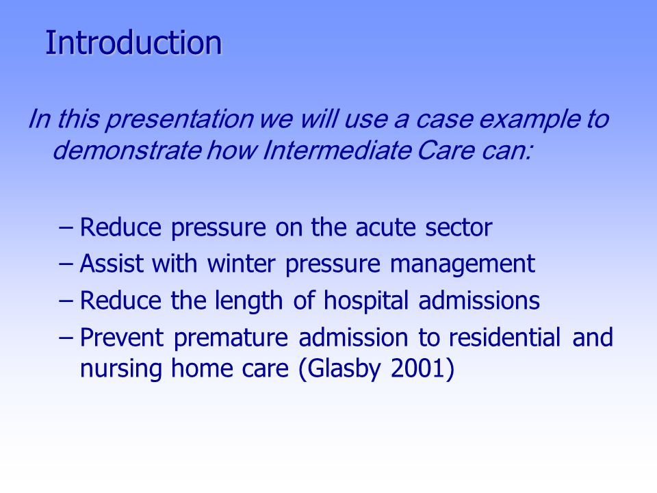 Introduction In this presentation we will use a case example to demonstrate how Intermediate Care can: –Reduce pressure on the acute sector –Assist with winter pressure management –Reduce the length of hospital admissions –Prevent premature admission to residential and nursing home care (Glasby 2001)