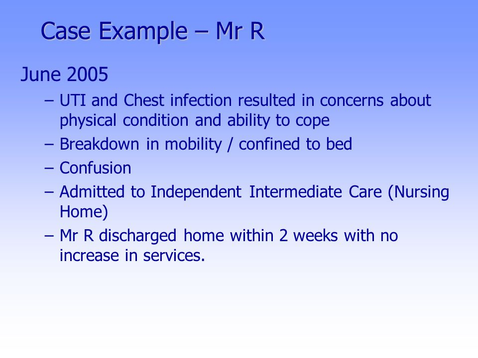Case Example – Mr R June 2005 –UTI and Chest infection resulted in concerns about physical condition and ability to cope –Breakdown in mobility / confined to bed –Confusion –Admitted to Independent Intermediate Care (Nursing Home) –Mr R discharged home within 2 weeks with no increase in services.