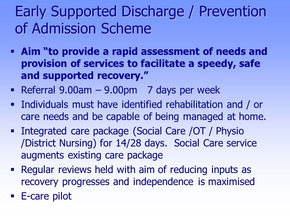 Early Supported Discharge / Prevention of Admission Scheme  Aim to provide a rapid assessment of needs and provision of services to facilitate a speedy, safe and supported recovery.  Referral 9.00am – 9.00pm 7 days per week  Individuals must have identified rehabilitation and / or care needs and be capable of being managed at home.