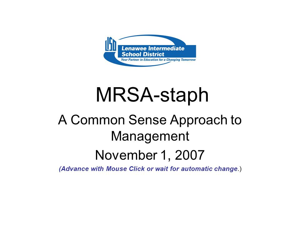 MRSA-staph A Common Sense Approach to Management November 1, 2007 (Advance with Mouse Click or wait for automatic change.)