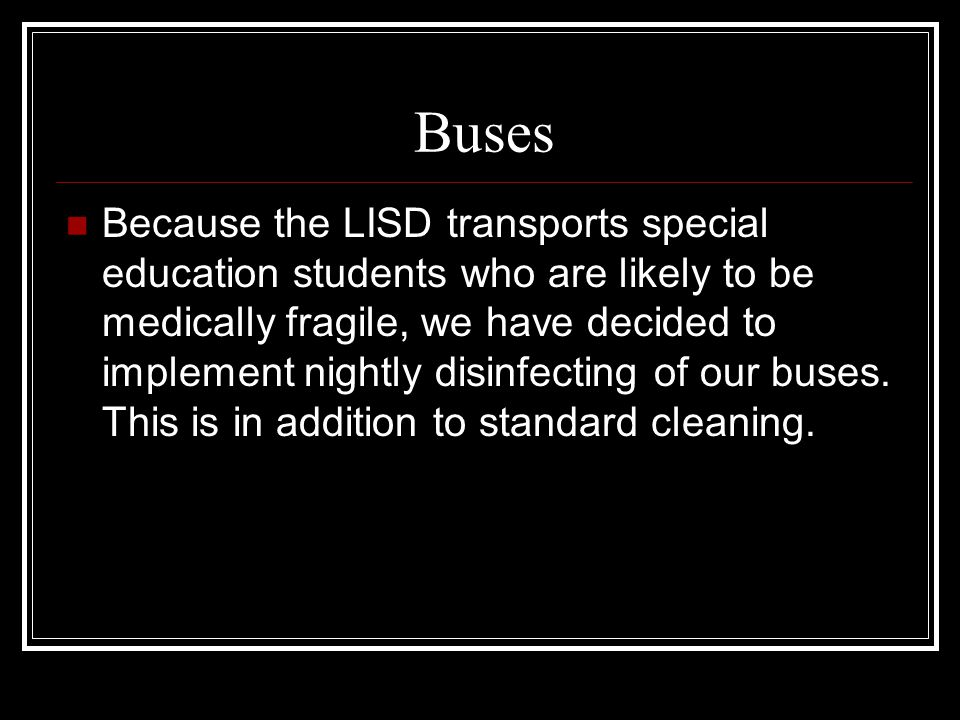 Buses Because the LISD transports special education students who are likely to be medically fragile, we have decided to implement nightly disinfecting of our buses.