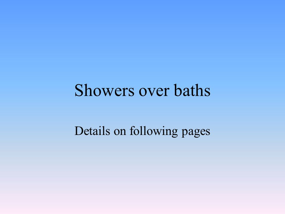 Showers over baths Details on following pages