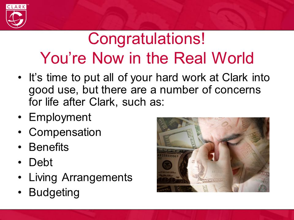 Congratulations! You're Now in the Real World It's time to put all of your hard work at Clark into good use, but there are a number of concerns for li