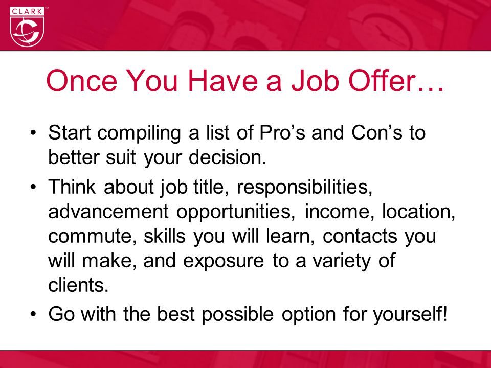 Once You Have a Job Offer… Start compiling a list of Pro's and Con's to better suit your decision. Think about job title, responsibilities, advancemen