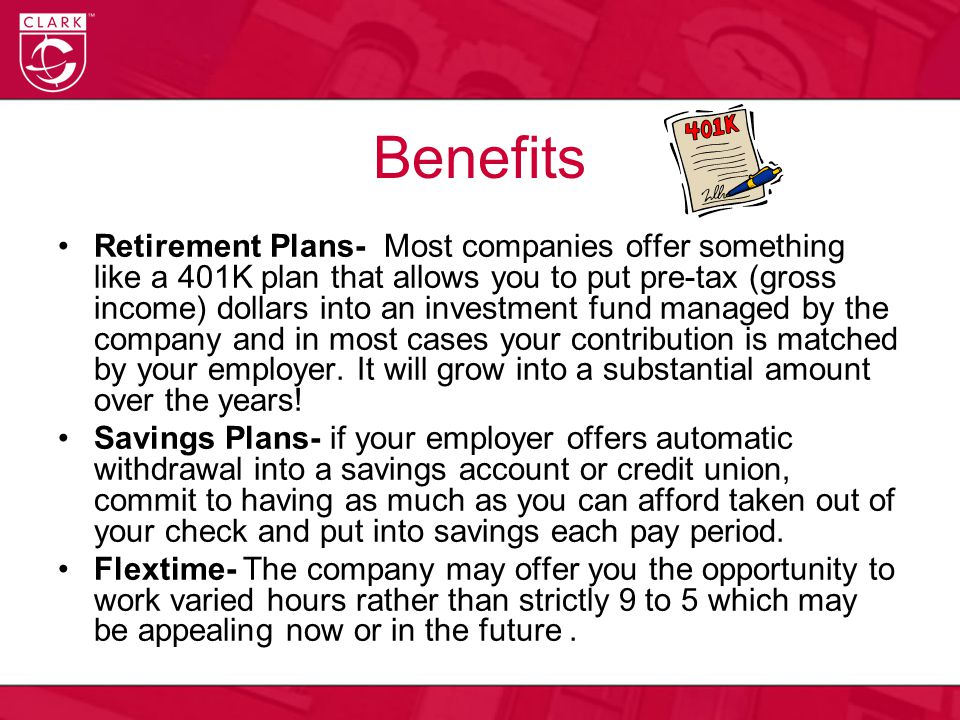 Benefits Retirement Plans- Most companies offer something like a 401K plan that allows you to put pre-tax (gross income) dollars into an investment fu