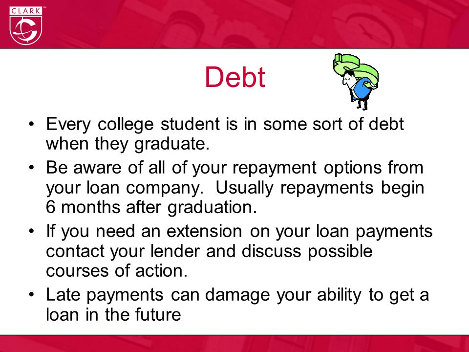 Debt Every college student is in some sort of debt when they graduate. Be aware of all of your repayment options from your loan company. Usually repay