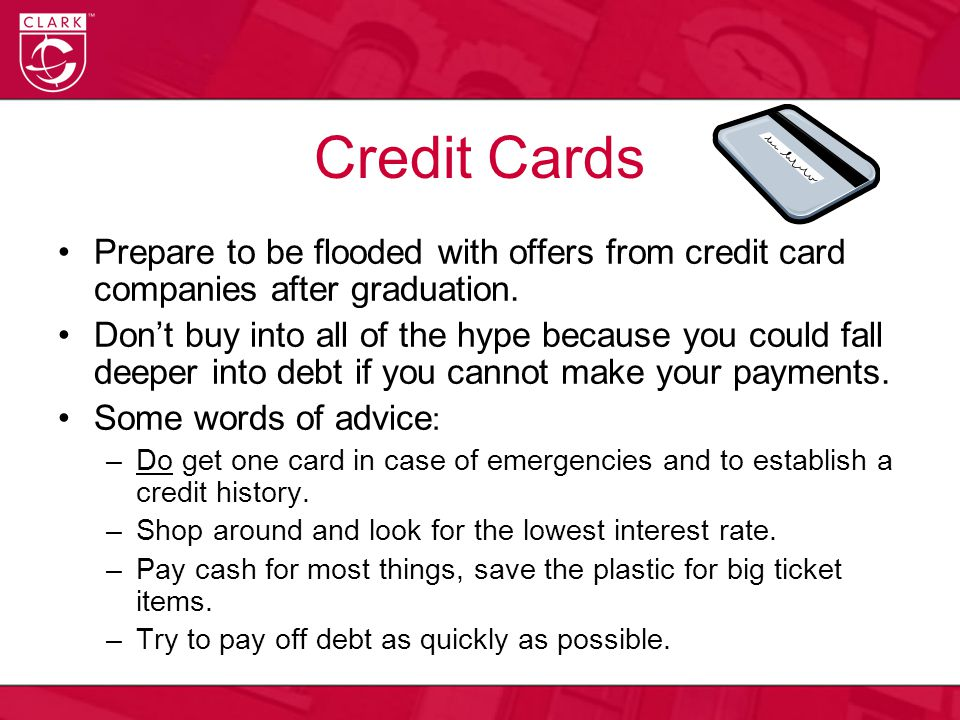 Credit Cards Prepare to be flooded with offers from credit card companies after graduation. Don't buy into all of the hype because you could fall deep