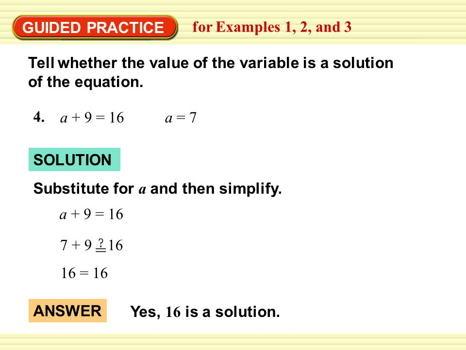 GUIDED PRACTICE for Examples 1, 2, and 3 SOLUTION 16 = 16 ANSWER Yes, 16 is a solution.