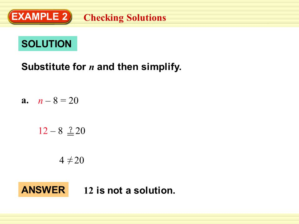 EXAMPLE 2 Checking Solutions a. n – 8 = 20 SOLUTION 12 – 8 20 4 20 ≠ ANSWER 12 is not a solution.