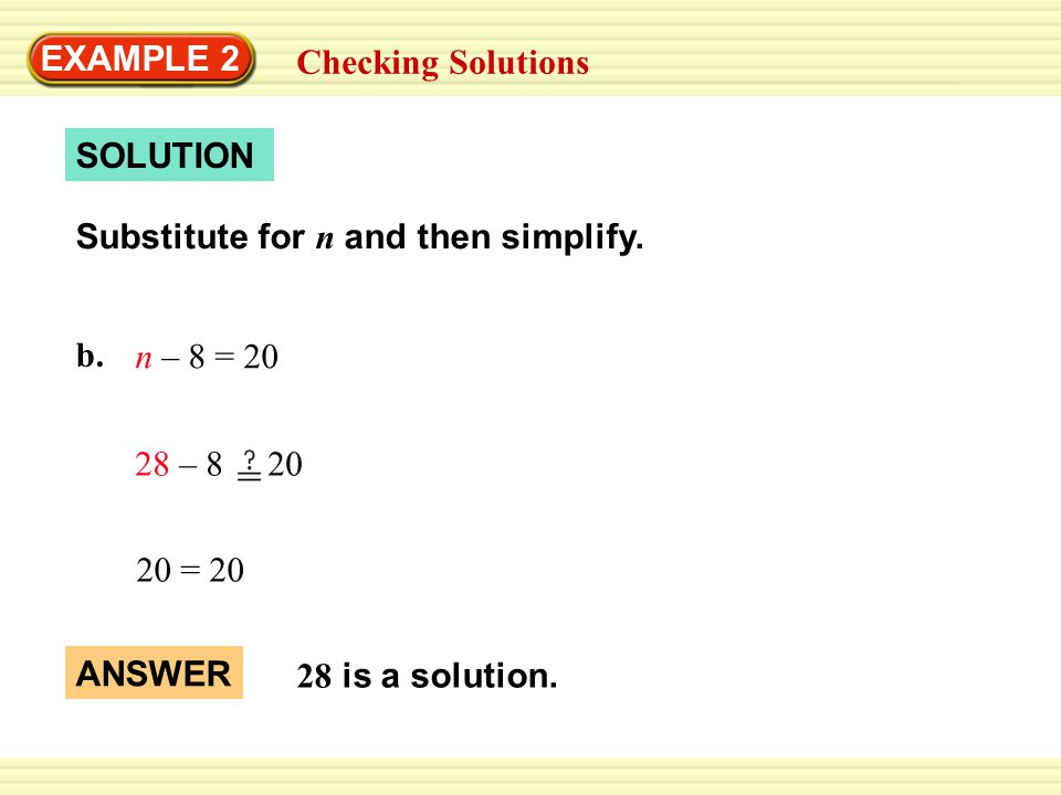EXAMPLE 2 Checking Solutions b. n – 8 = 20 SOLUTION 20 = 20 28 – 8 20 28 is a solution.