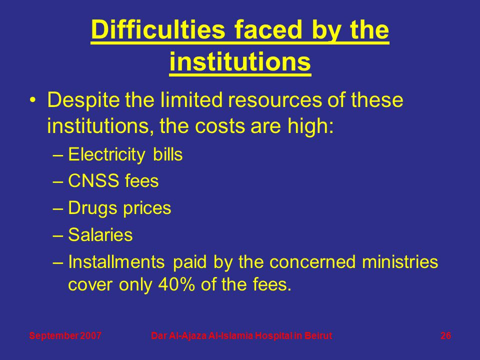 Difficulties faced by the institutions Despite the limited resources of these institutions, the costs are high: –Electricity bills –CNSS fees –Drugs prices –Salaries –Installments paid by the concerned ministries cover only 40% of the fees.