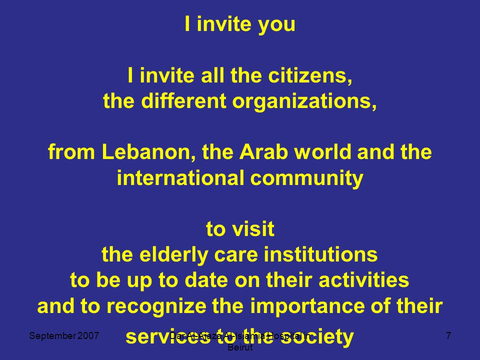 I invite you I invite all the citizens, the different organizations, from Lebanon, the Arab world and the international community to visit the elderly care institutions to be up to date on their activities and to recognize the importance of their services to the society September 20077Dar Al-Ajaza Al-Islamia Hospital in Beirut