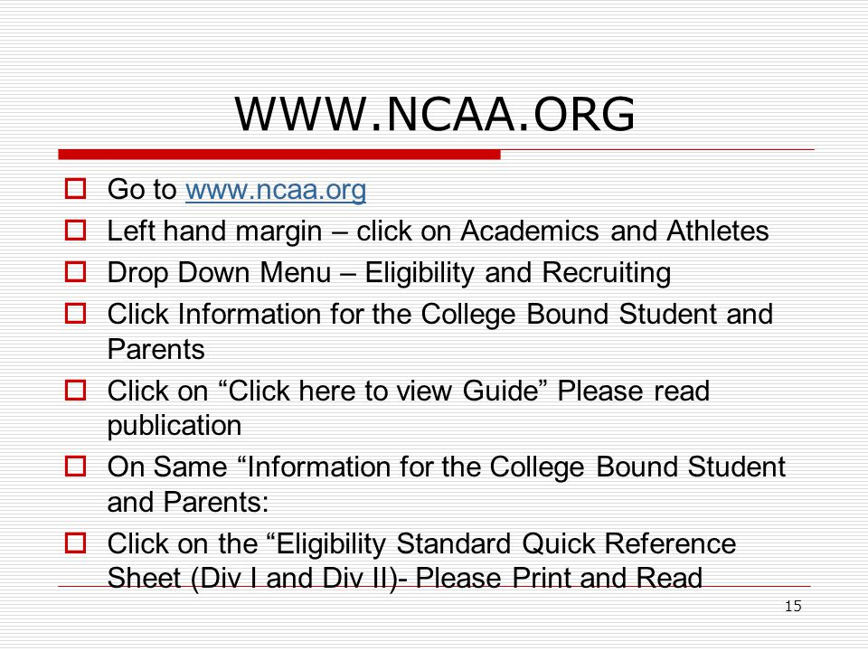 15 WWW.NCAA.ORG  Go to www.ncaa.orgwww.ncaa.org  Left hand margin – click on Academics and Athletes  Drop Down Menu – Eligibility and Recruiting  Click Information for the College Bound Student and Parents  Click on Click here to view Guide Please read publication  On Same Information for the College Bound Student and Parents:  Click on the Eligibility Standard Quick Reference Sheet (Div I and Div II)- Please Print and Read