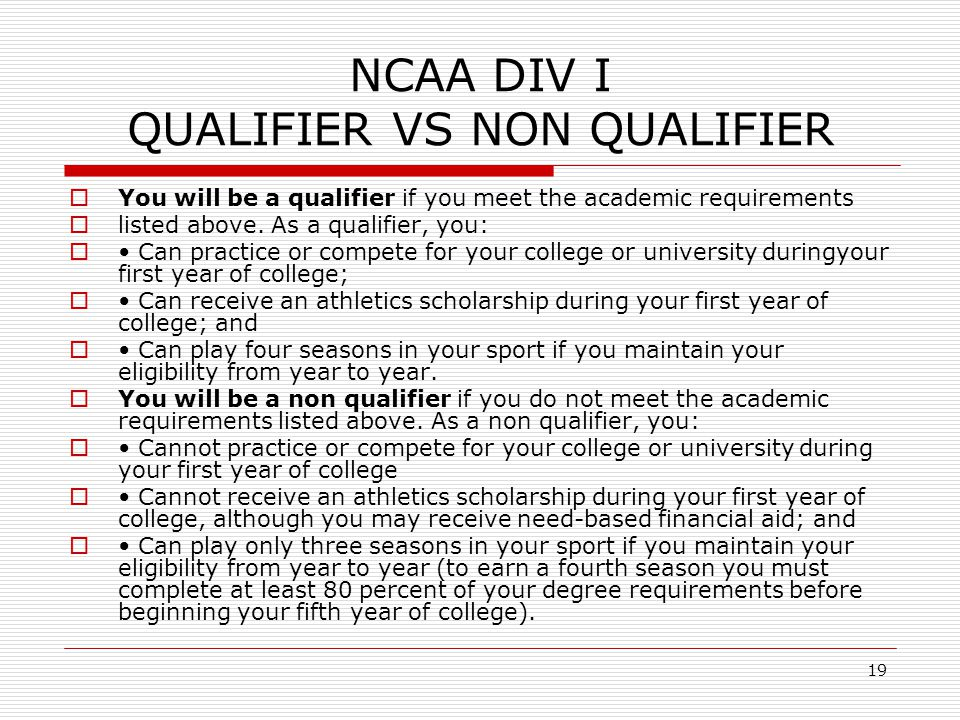 19 NCAA DIV I QUALIFIER VS NON QUALIFIER  You will be a qualifier if you meet the academic requirements  listed above.